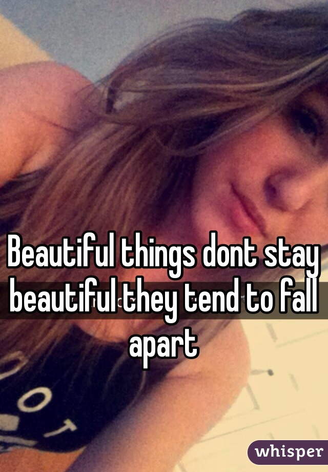 Beautiful things dont stay beautiful they tend to fall apart