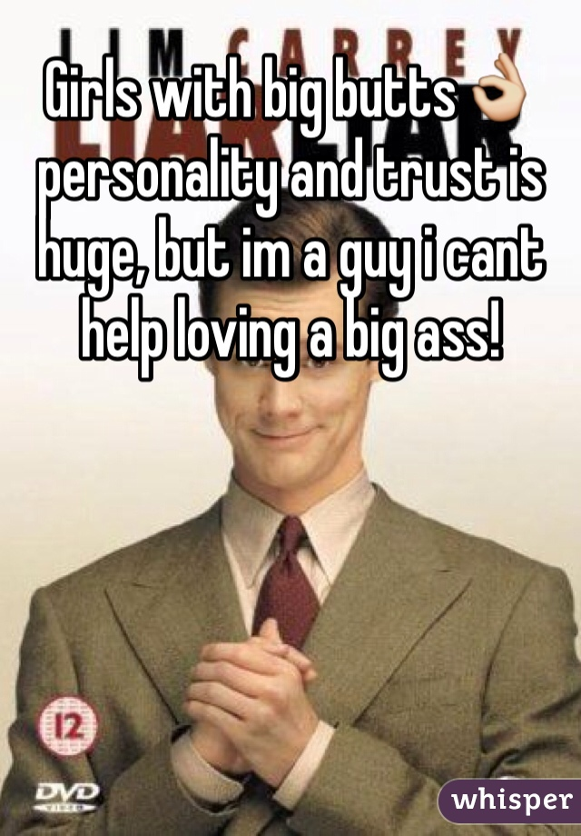 Girls with big butts👌 personality and trust is huge, but im a guy i cant help loving a big ass!