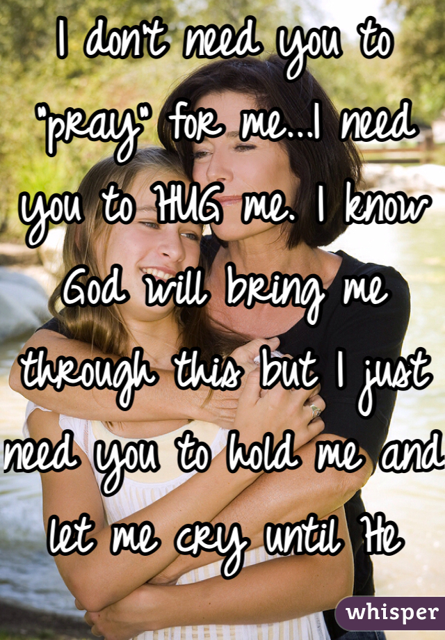 "I don't need you to ""pray"" for me...I need you to HUG me. I know God will bring me through this but I just need you to hold me and let me cry until He does!"