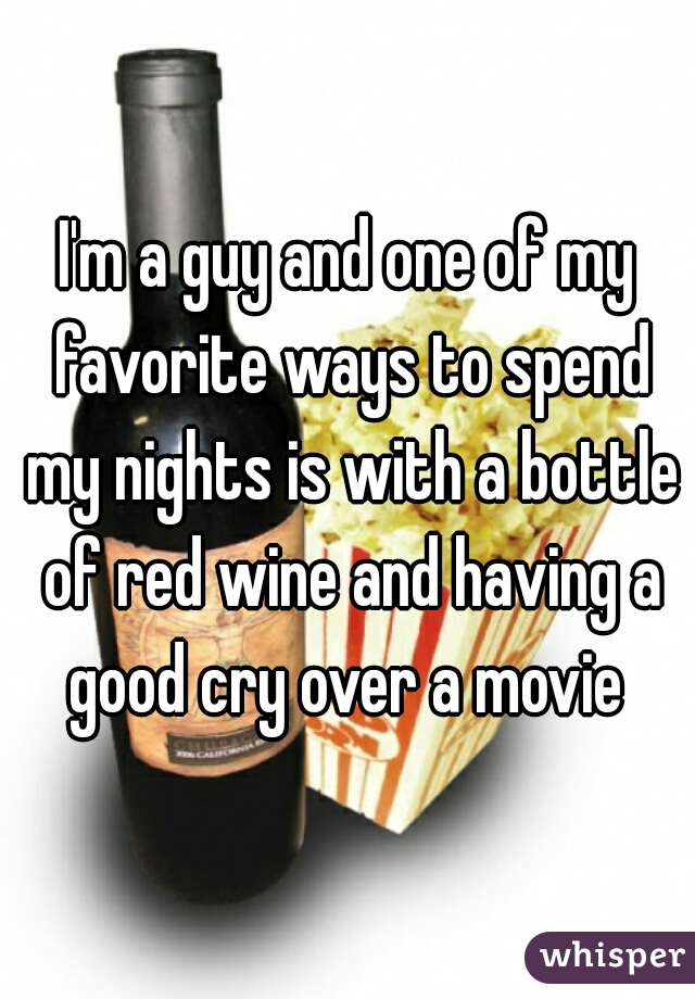 I'm a guy and one of my favorite ways to spend my nights is with a bottle of red wine and having a good cry over a movie