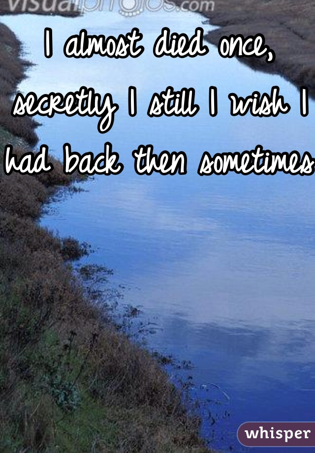 I almost died once, secretly I still I wish I had back then sometimes
