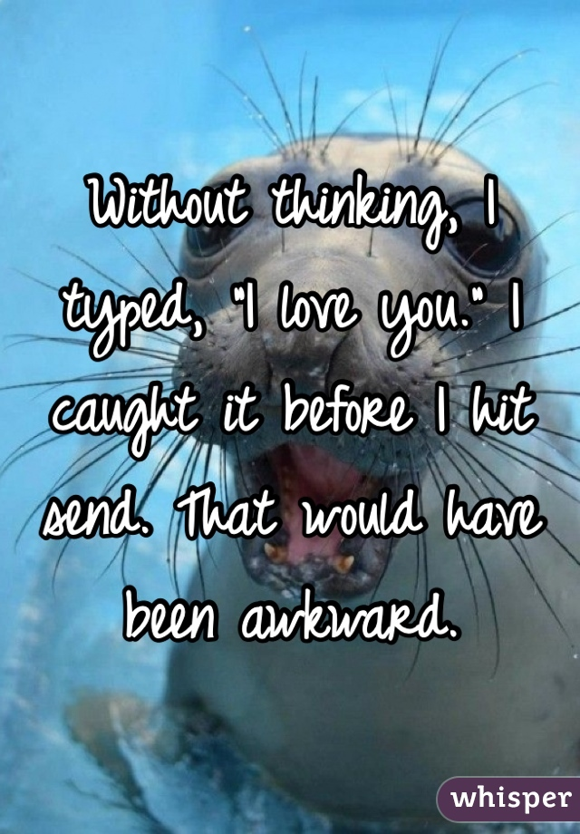 """Without thinking, I typed, """"I love you."""" I caught it before I hit send. That would have been awkward."""