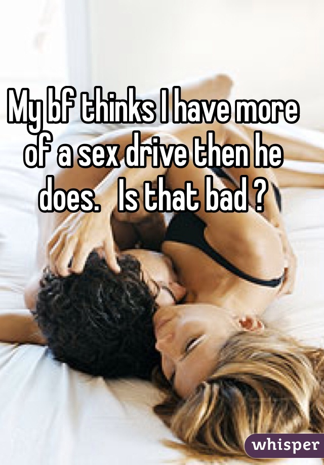 My bf thinks I have more of a sex drive then he does.   Is that bad ?