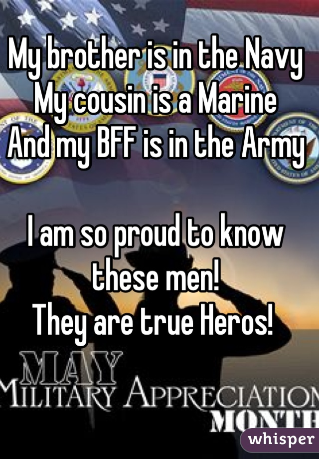 My brother is in the Navy My cousin is a Marine And my BFF is in the Army  I am so proud to know these men! They are true Heros!