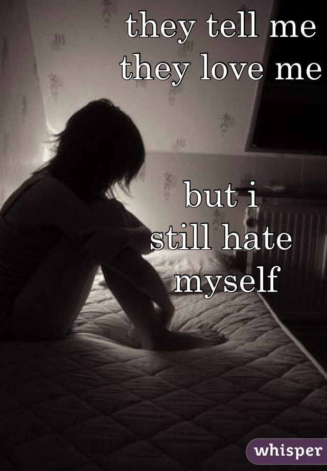 they tell me  they love me   but i  still hate  myself
