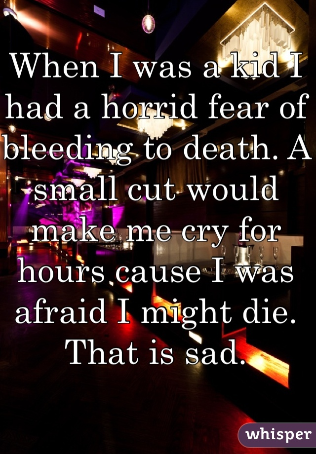 When I was a kid I had a horrid fear of bleeding to death. A small cut would make me cry for hours cause I was afraid I might die. That is sad.