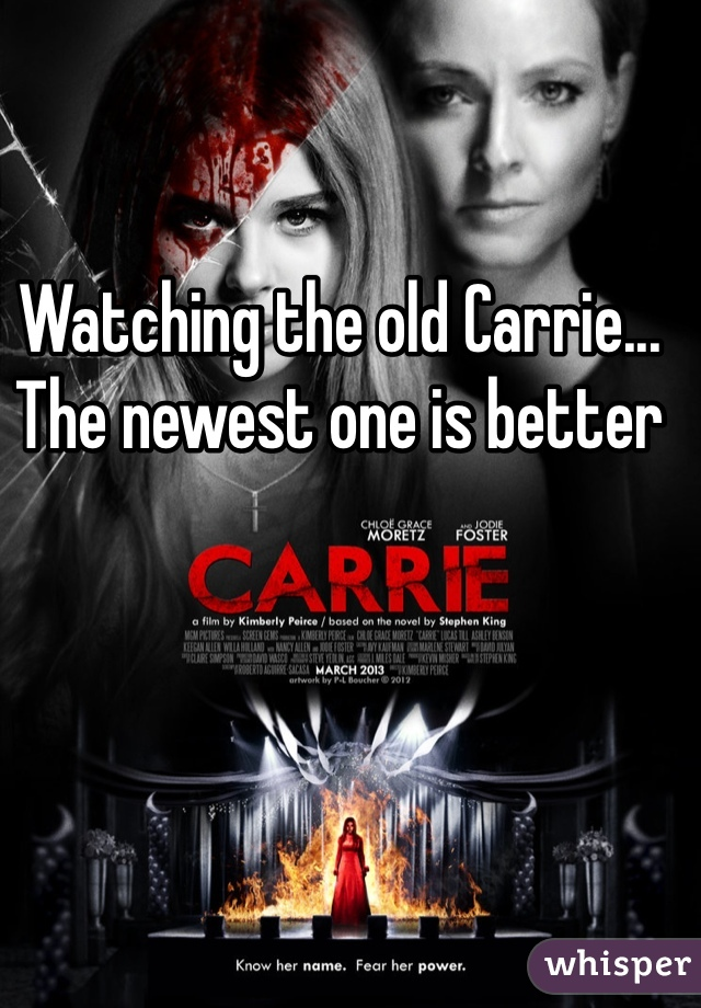 Watching the old Carrie... The newest one is better