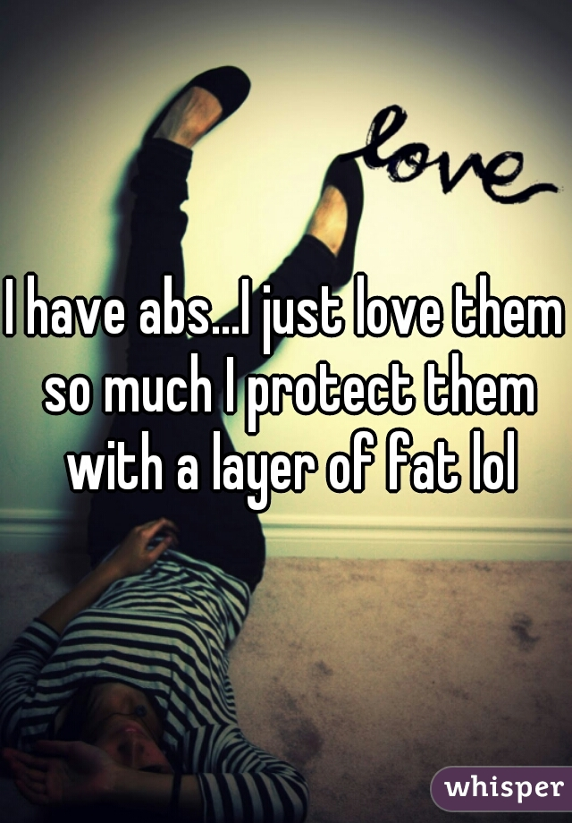 I have abs...I just love them so much I protect them with a layer of fat lol