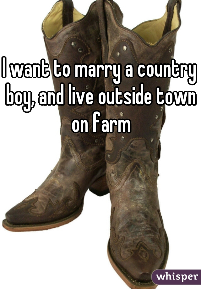 I want to marry a country boy, and live outside town on farm