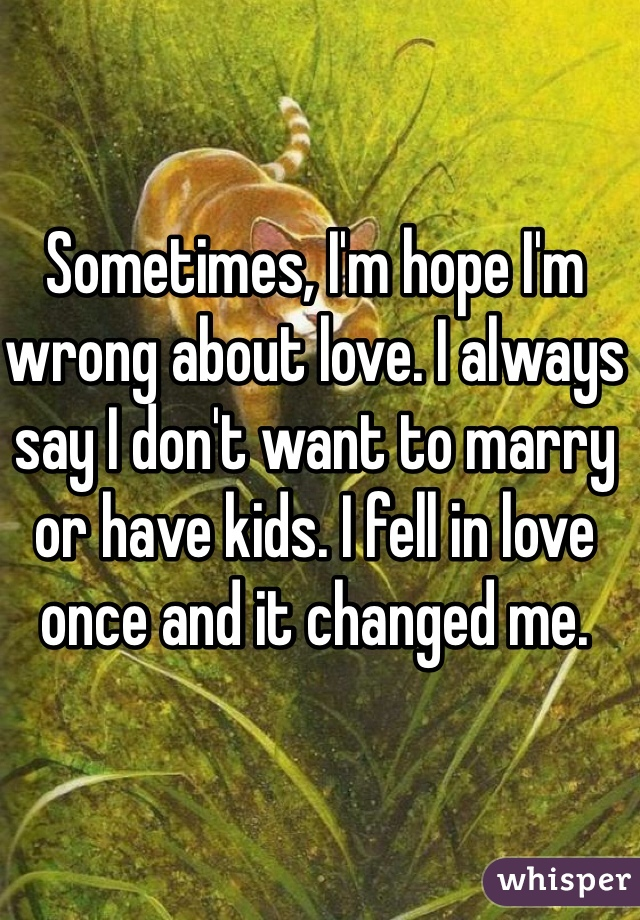 Sometimes, I'm hope I'm wrong about love. I always say I don't want to marry or have kids. I fell in love once and it changed me.