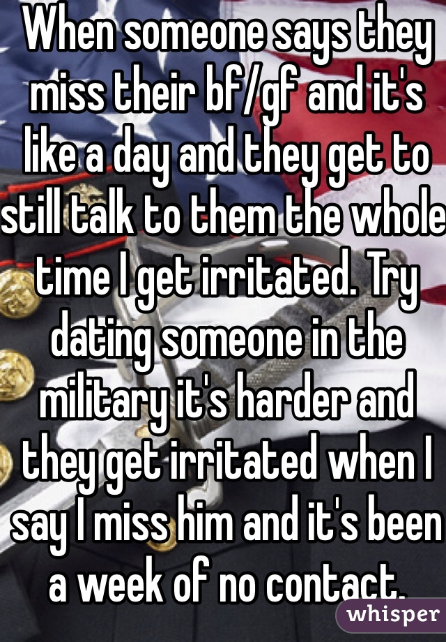 When someone says they miss their bf/gf and it's like a day and they get to still talk to them the whole time I get irritated. Try dating someone in the military it's harder and they get irritated when I say I miss him and it's been a week of no contact.