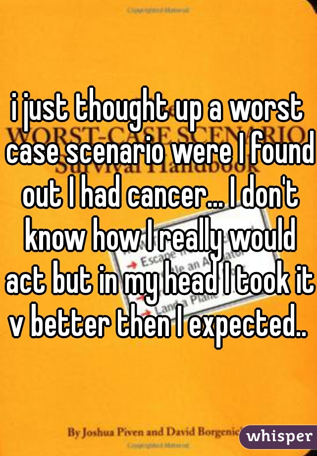 i just thought up a worst case scenario were I found out I had cancer... I don't know how I really would act but in my head I took it v better then I expected..