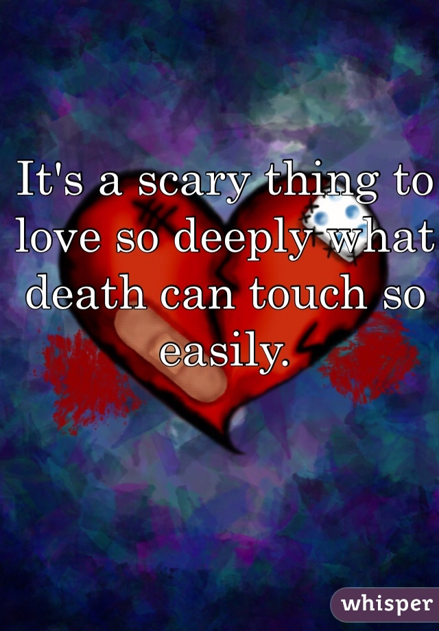 It's a scary thing to love so deeply what death can touch so easily.