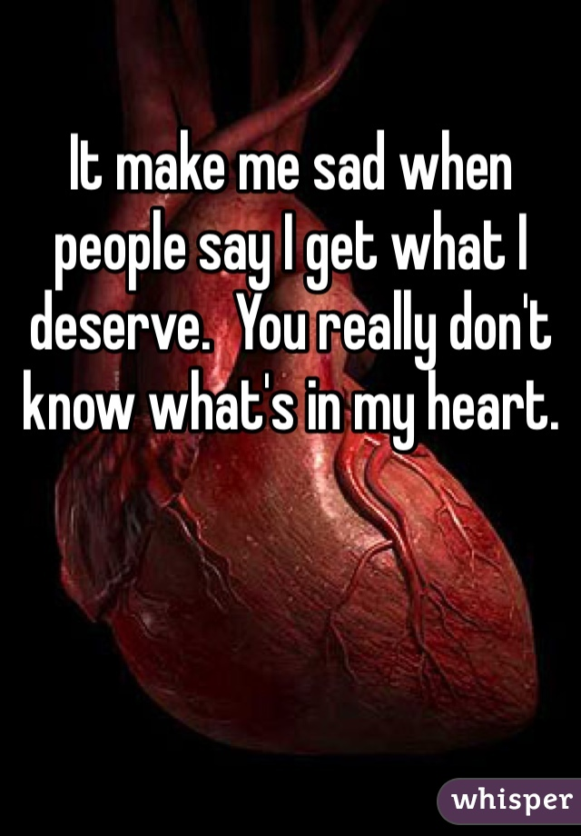 It make me sad when people say I get what I deserve.  You really don't know what's in my heart.