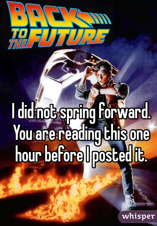 I did not spring forward. You are reading this one hour before I posted it.