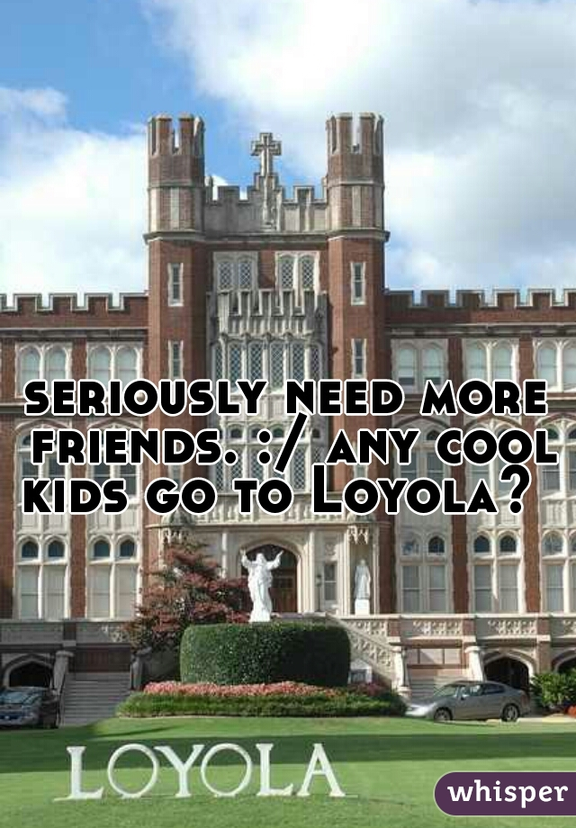 seriously need more friends. :/ any cool kids go to Loyola?