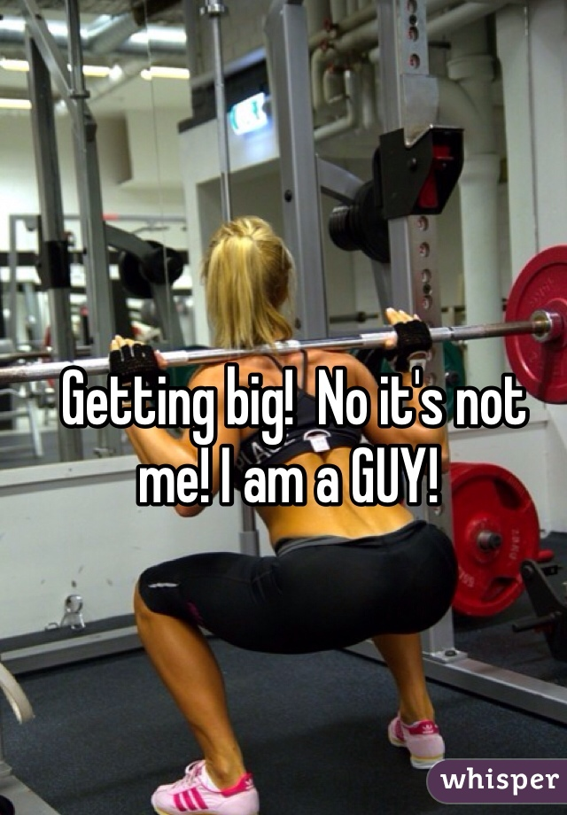 Getting big!  No it's not me! I am a GUY!