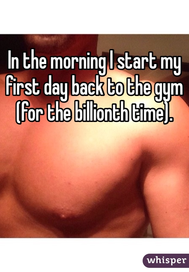 In the morning I start my first day back to the gym (for the billionth time).