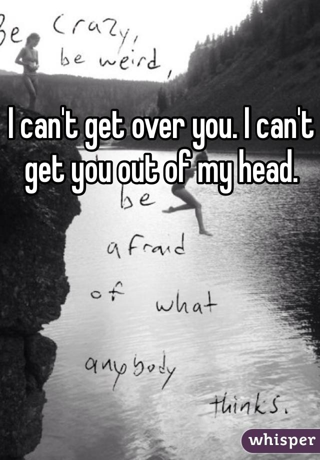 I can't get over you. I can't get you out of my head.