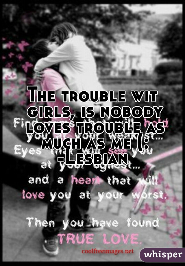 The trouble wit girls, is nobody loves trouble as much as me (: -Lesbian