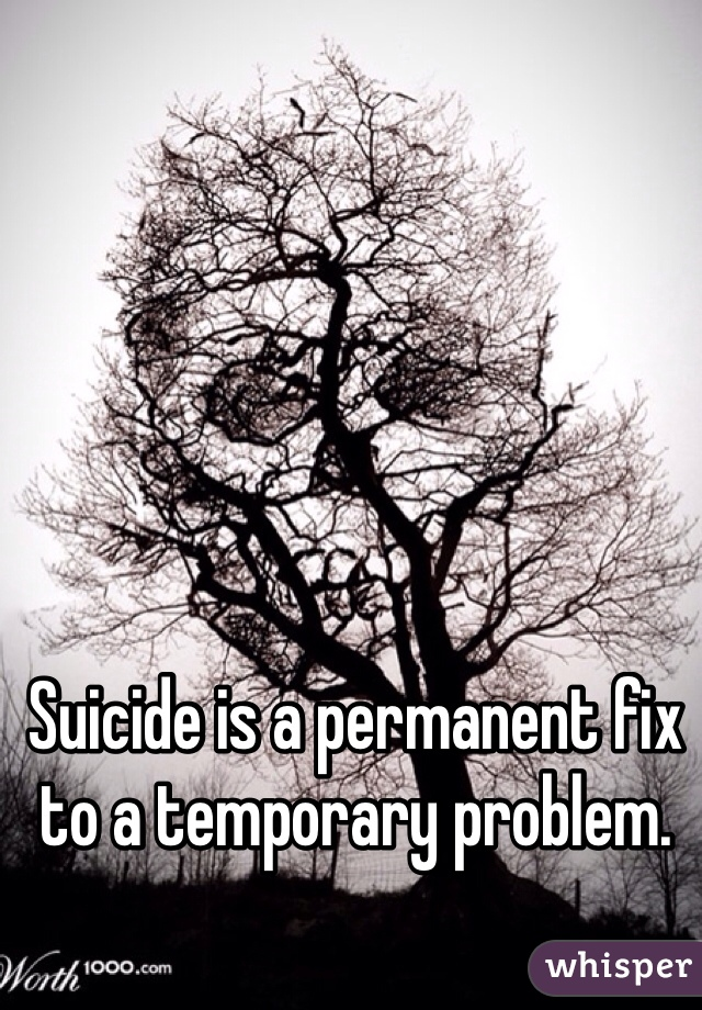 Suicide is a permanent fix to a temporary problem.