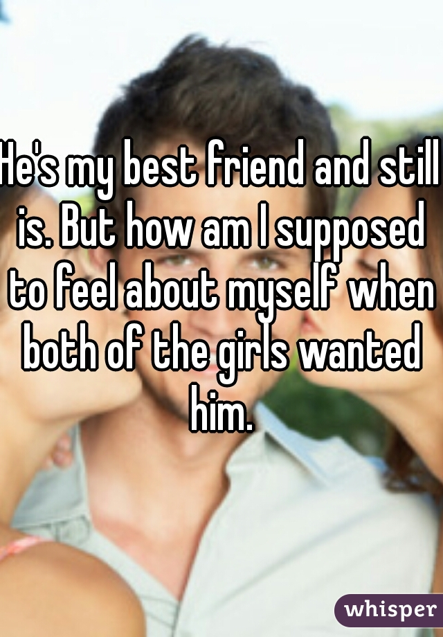He's my best friend and still is. But how am I supposed to feel about myself when both of the girls wanted him.