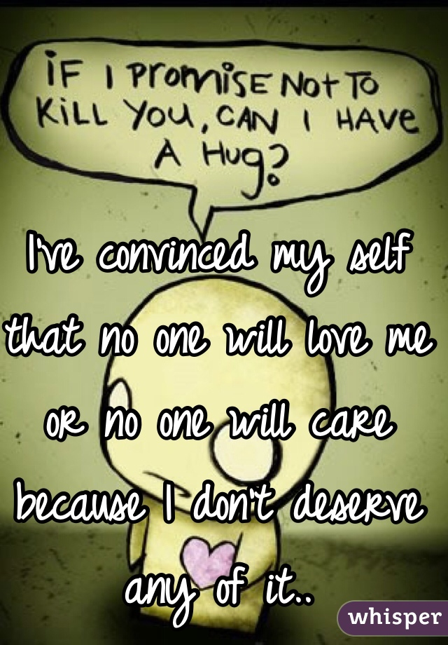 I've convinced my self that no one will love me or no one will care because I don't deserve any of it..