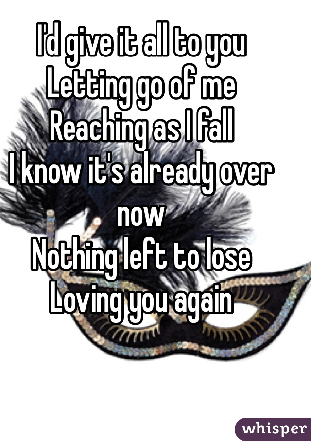 I'd give it all to you  Letting go of me Reaching as I fall  I know it's already over now Nothing left to lose Loving you again