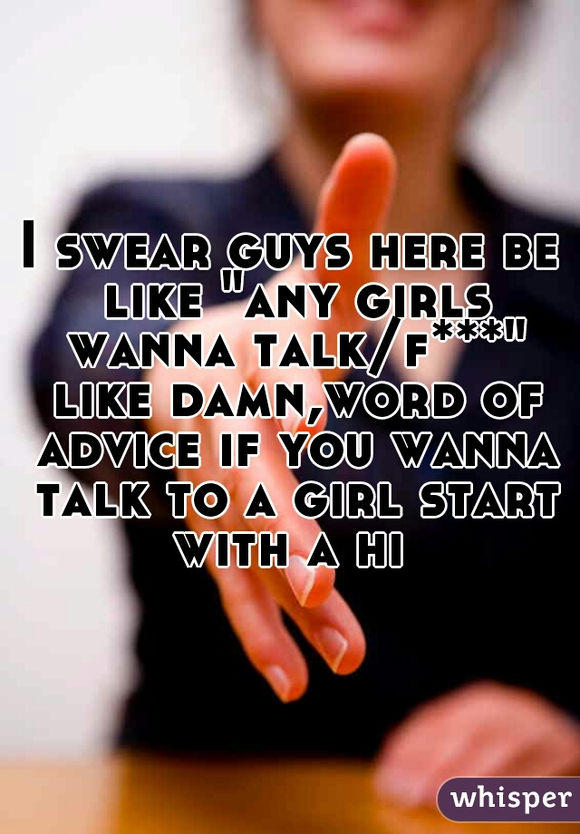 "I swear guys here be like ""any girls wanna talk/f***"" like damn,word of advice if you wanna talk to a girl start with a hi"