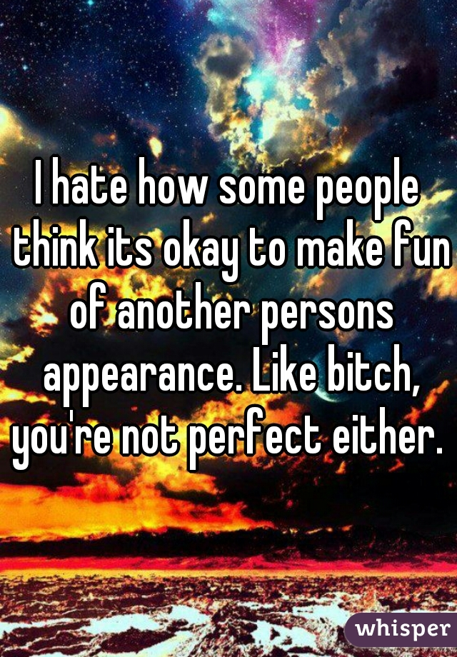 I hate how some people think its okay to make fun of another persons appearance. Like bitch, you're not perfect either.