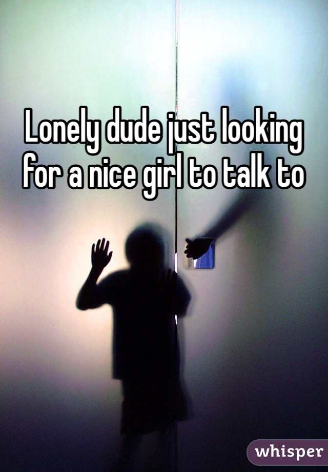 Lonely dude just looking for a nice girl to talk to