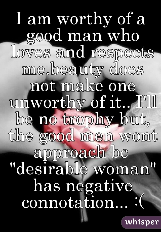 "I am worthy of a good man who loves and respects me.beauty does not make one unworthy of it.. I'll be no trophy but, the good men wont approach bc  ""desirable woman"" has negative connotation... :("