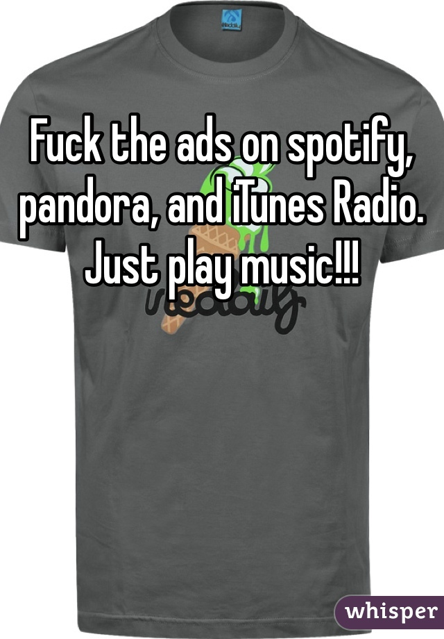 Fuck the ads on spotify, pandora, and iTunes Radio. Just play music!!!