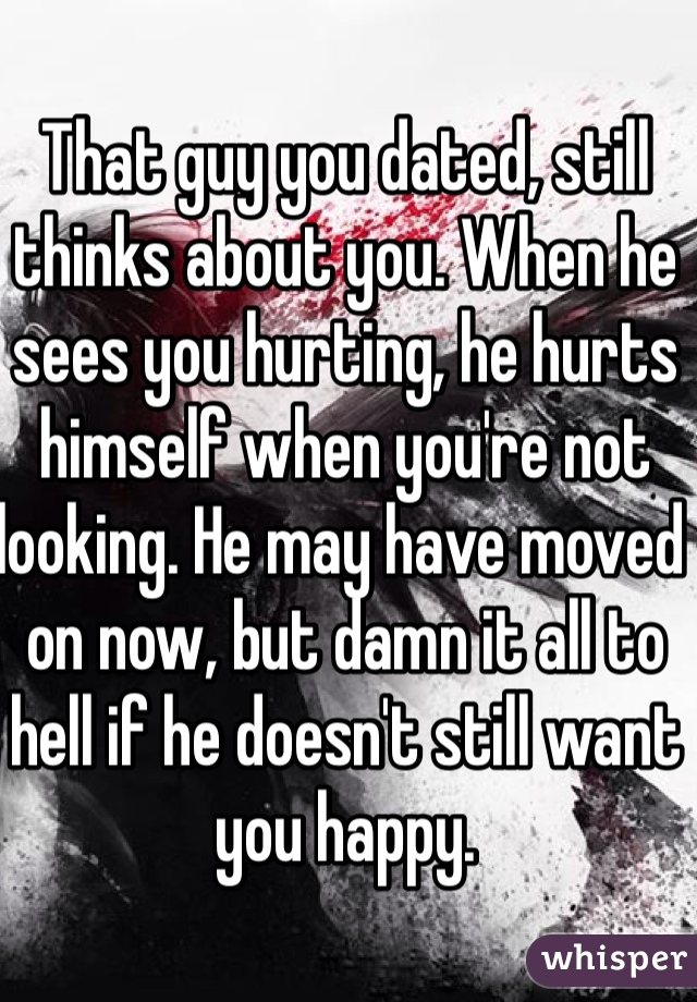 That guy you dated, still thinks about you. When he sees you hurting, he hurts himself when you're not looking. He may have moved on now, but damn it all to hell if he doesn't still want you happy.