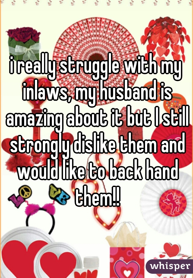 i really struggle with my inlaws, my husband is amazing about it but I still strongly dislike them and would like to back hand them!!