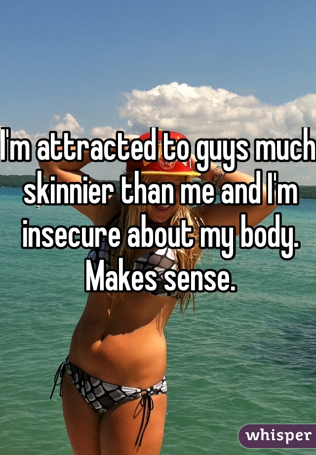I'm attracted to guys much skinnier than me and I'm insecure about my body. Makes sense.