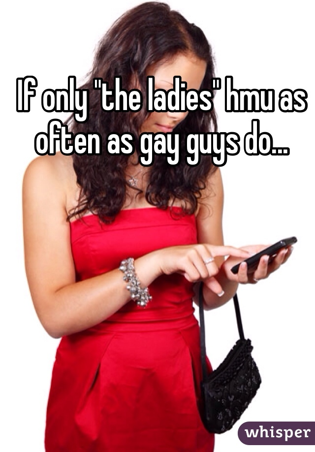 "If only ""the ladies"" hmu as often as gay guys do..."