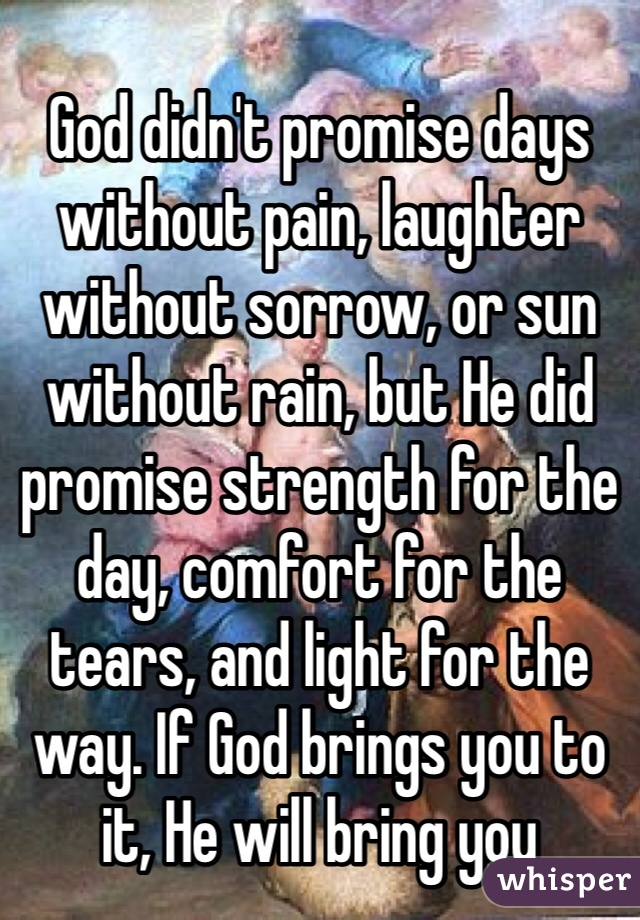 God didn't promise days without pain, laughter without sorrow, or sun without rain, but He did promise strength for the day, comfort for the tears, and light for the way. If God brings you to it, He will bring you through it.