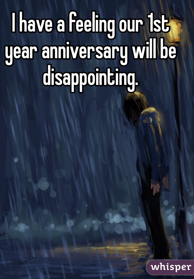 I have a feeling our 1st year anniversary will be disappointing.