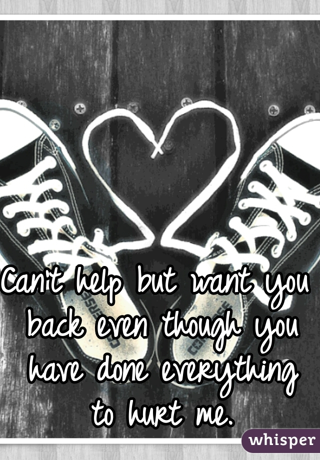Can't help but want you back even though you have done everything to hurt me.