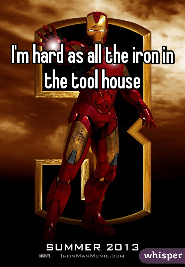 I'm hard as all the iron in the tool house