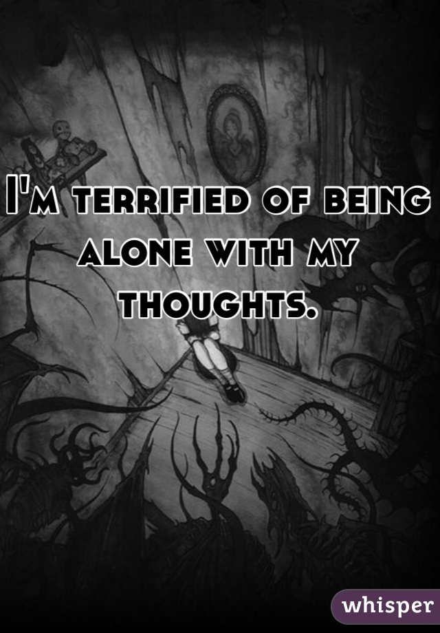 I'm terrified of being alone with my thoughts.