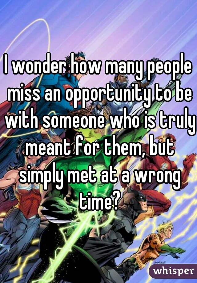 I wonder how many people miss an opportunity to be with someone who is truly meant for them, but simply met at a wrong time?