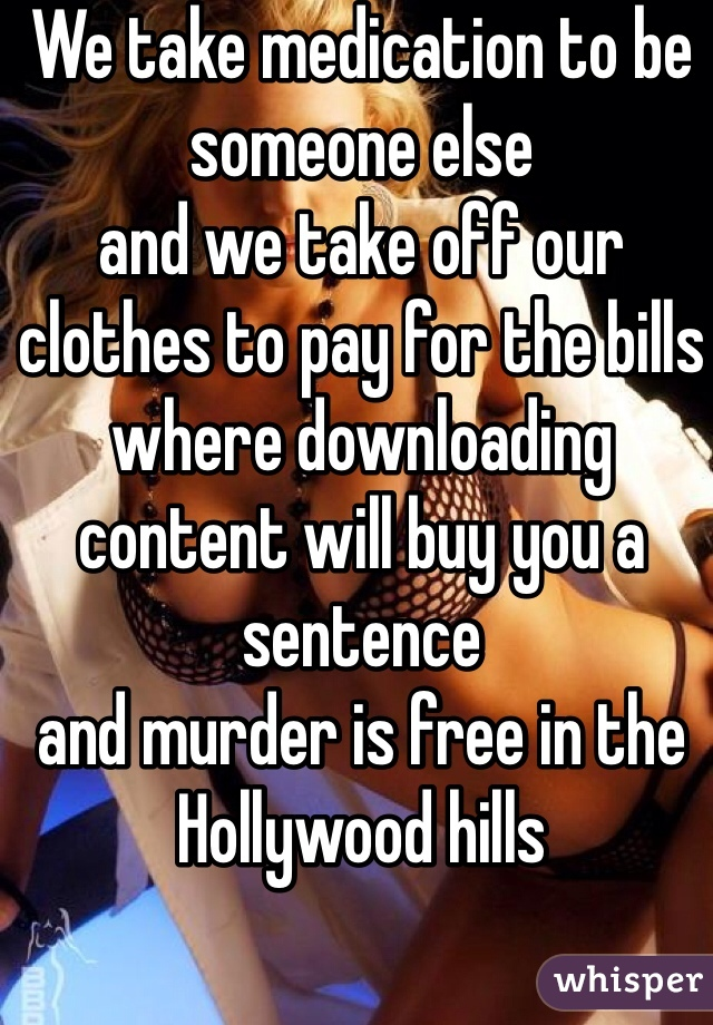 We take medication to be someone else  and we take off our clothes to pay for the bills  where downloading content will buy you a sentence  and murder is free in the Hollywood hills