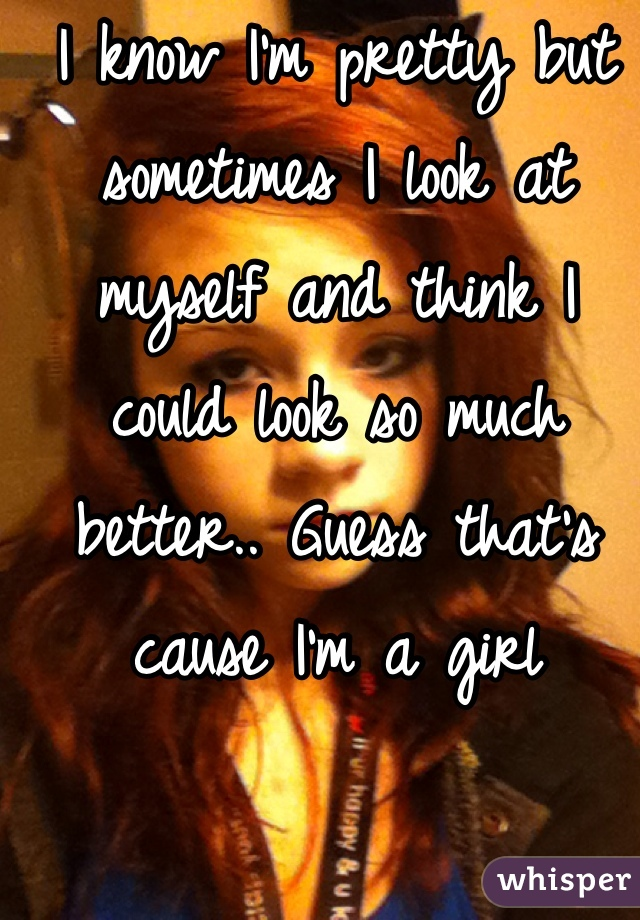 I know I'm pretty but sometimes I look at myself and think I could look so much better.. Guess that's cause I'm a girl