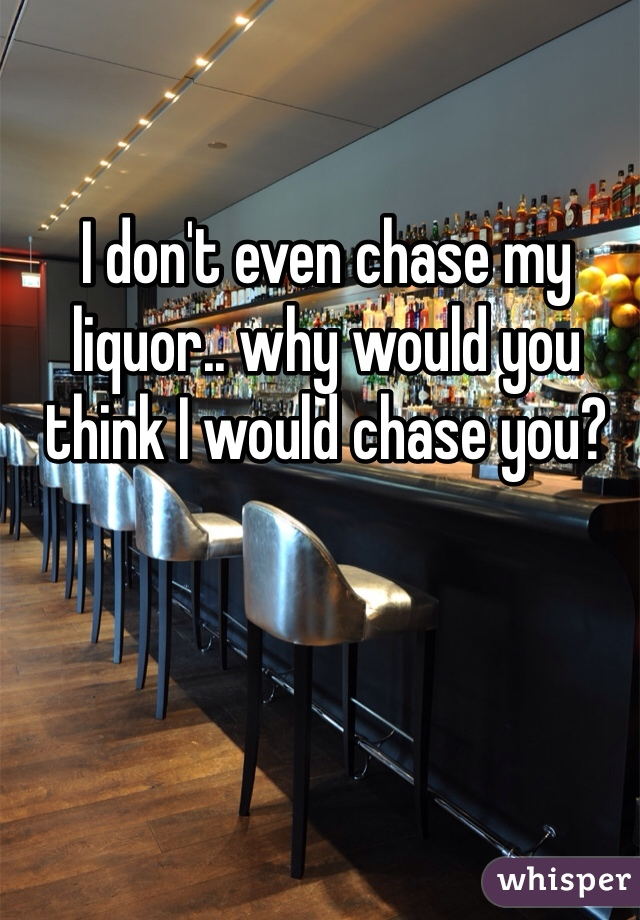 I don't even chase my liquor.. why would you think I would chase you?