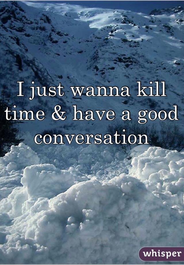 I just wanna kill time & have a good conversation