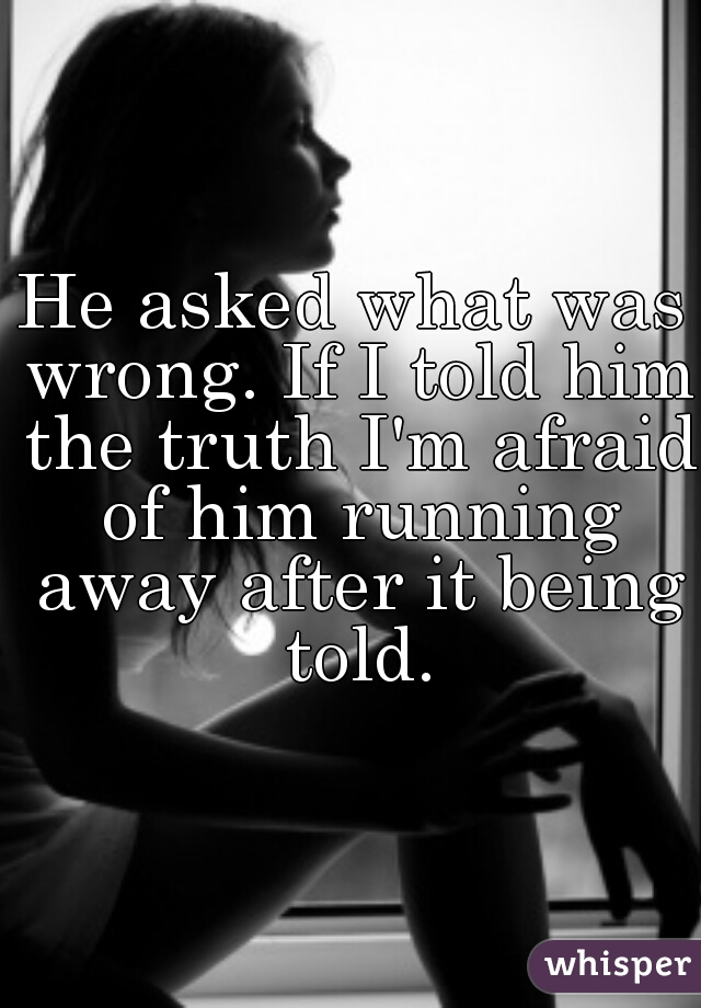 He asked what was wrong. If I told him the truth I'm afraid of him running away after it being told.