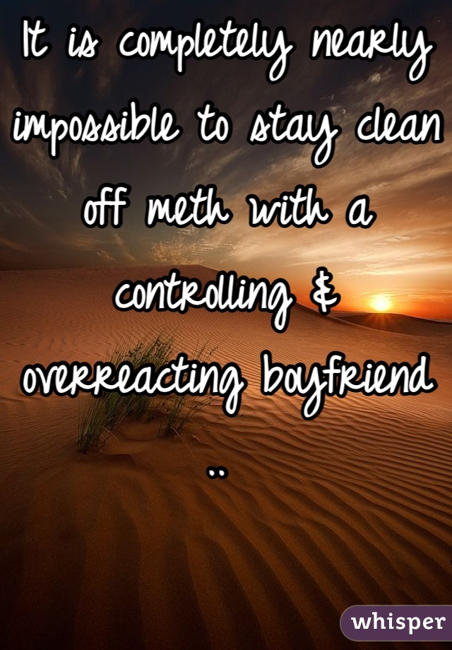 It is completely nearly impossible to stay clean off meth with a controlling & overreacting boyfriend ..