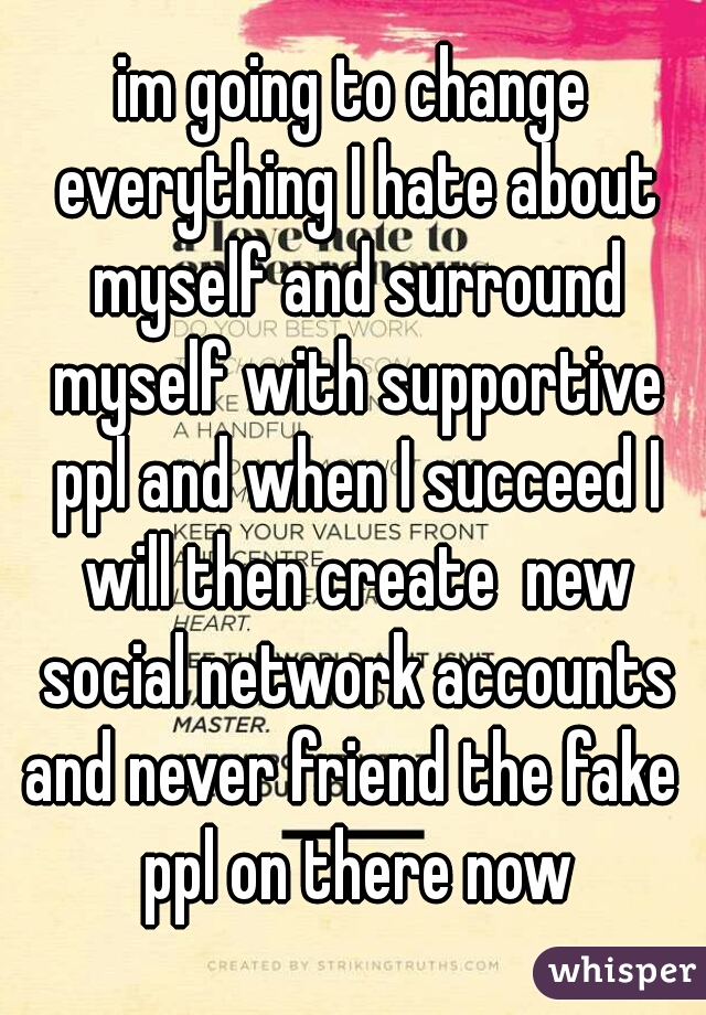 im going to change everything I hate about myself and surround myself with supportive ppl and when I succeed I will then create  new social network accounts and never friend the fake  ppl on there now